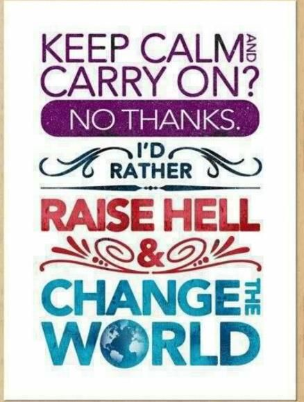 Keep Calm and Carry On? No Thanks, Raise Hell and Change the World